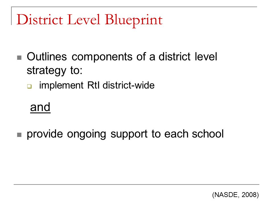 District Level Blueprint Outlines components of a district level strategy to:  implement RtI district-wide provide ongoing support to each school (NASDE, 2008) and