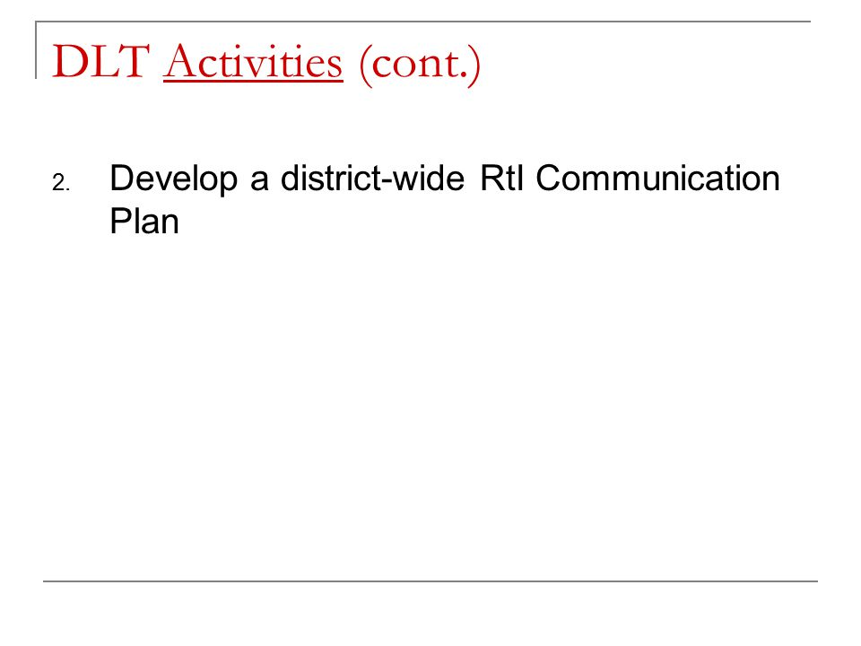 DLT Activities (cont.) 2. Develop a district-wide RtI Communication Plan