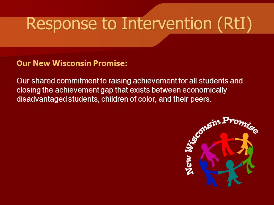 Response to Intervention (RtI) Our shared commitment to raising achievement for all students and closing the achievement gap that exists between economically disadvantaged students, children of color, and their peers.