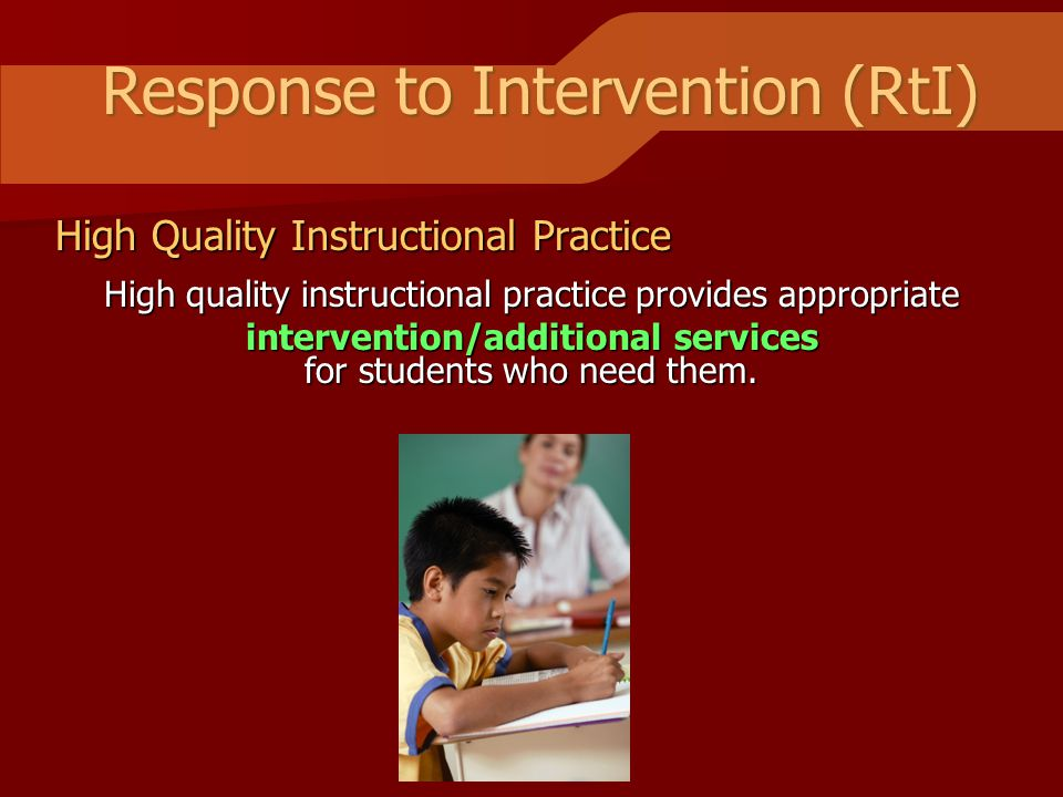 Response to Intervention (RtI) High Quality Instructional Practice High quality instructional practice provides appropriate intervention/additional services for students who need them.