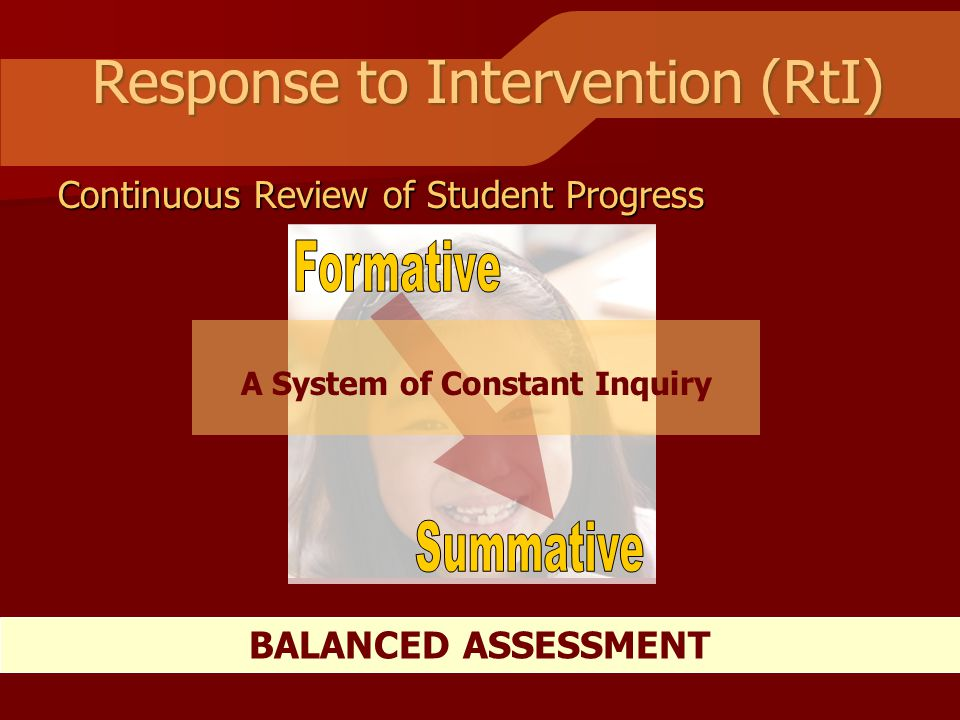 Response to Intervention (RtI) BALANCED ASSESSMENT A System of Constant Inquiry Continuous Review of Student Progress