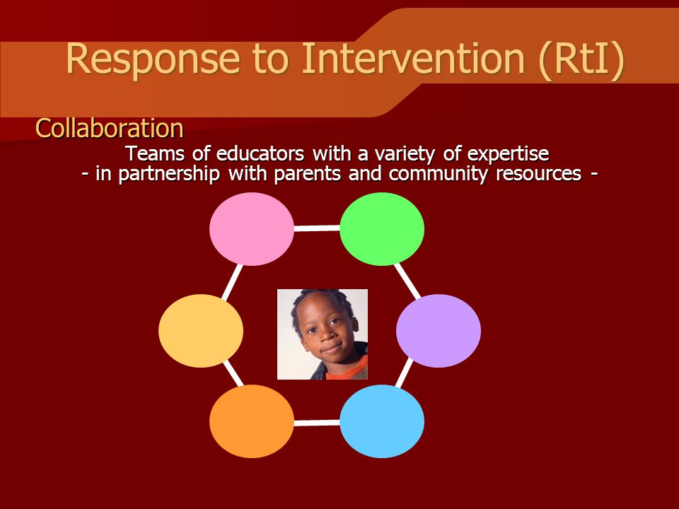 Response to Intervention (RtI) Collaboration Teams of educators with a variety of expertise - in partnership with parents and community resources -