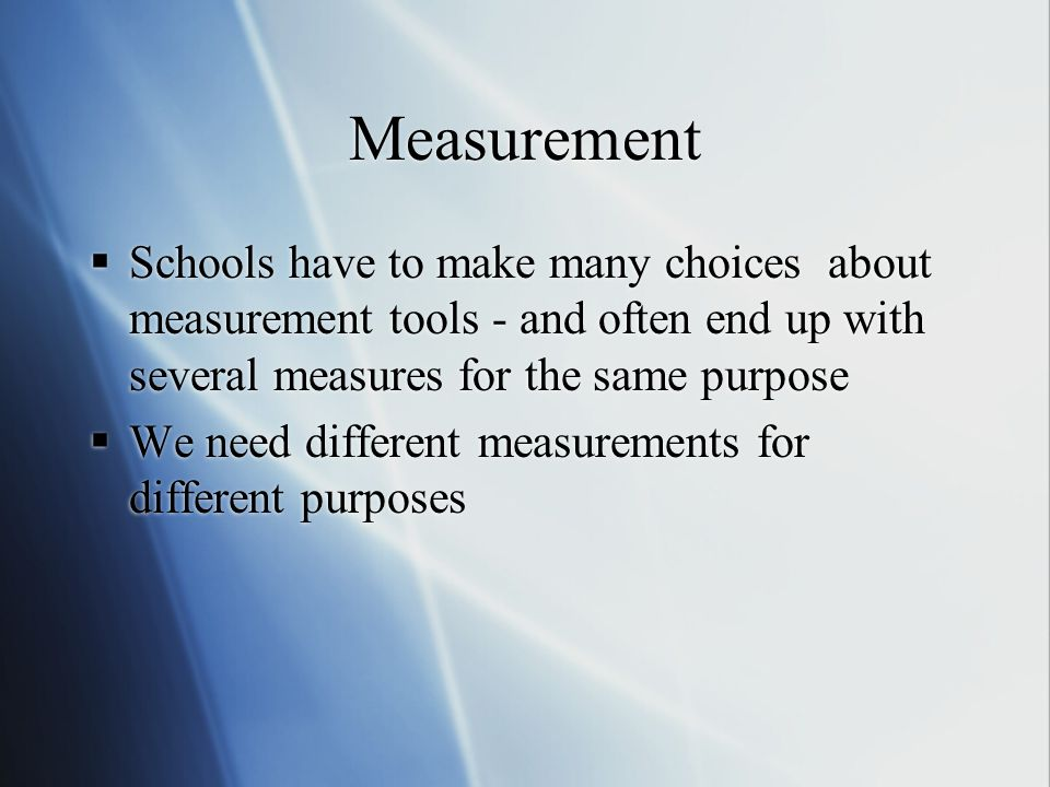 Measurement  Schools have to make many choices about measurement tools - and often end up with several measures for the same purpose  We need different measurements for different purposes  Schools have to make many choices about measurement tools - and often end up with several measures for the same purpose  We need different measurements for different purposes
