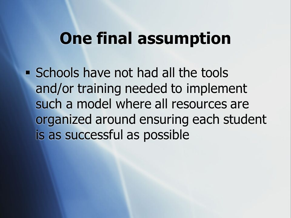 One final assumption  Schools have not had all the tools and/or training needed to implement such a model where all resources are organized around ensuring each student is as successful as possible