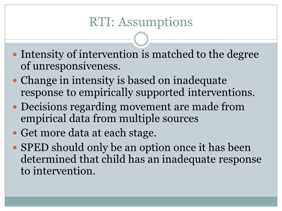 RTI: Assumptions Intensity of intervention is matched to the degree of unresponsiveness.