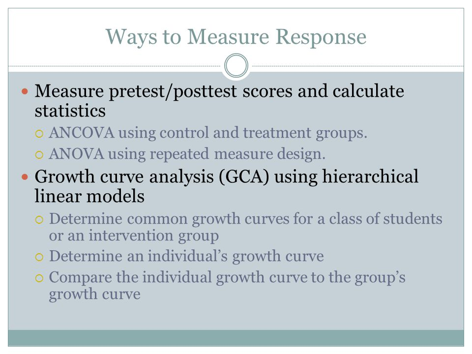 Ways to Measure Response Measure pretest/posttest scores and calculate statistics  ANCOVA using control and treatment groups.