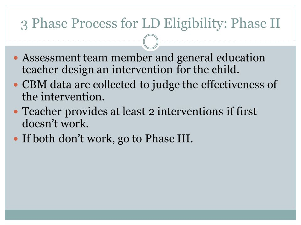 3 Phase Process for LD Eligibility: Phase II Assessment team member and general education teacher design an intervention for the child.