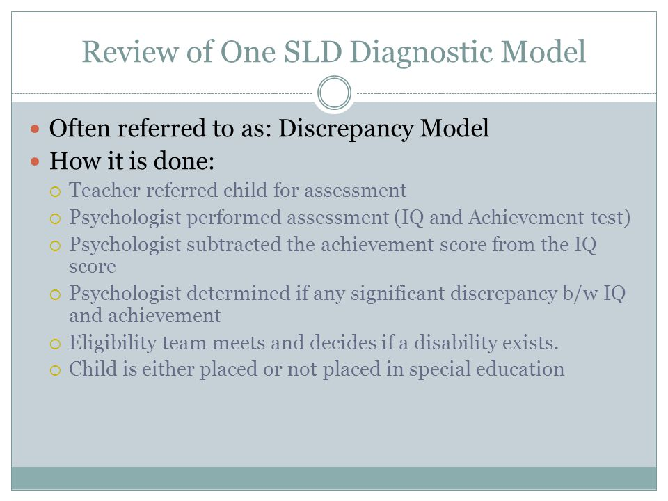 Review of One SLD Diagnostic Model Often referred to as: Discrepancy Model How it is done:  Teacher referred child for assessment  Psychologist performed assessment (IQ and Achievement test)  Psychologist subtracted the achievement score from the IQ score  Psychologist determined if any significant discrepancy b/w IQ and achievement  Eligibility team meets and decides if a disability exists.