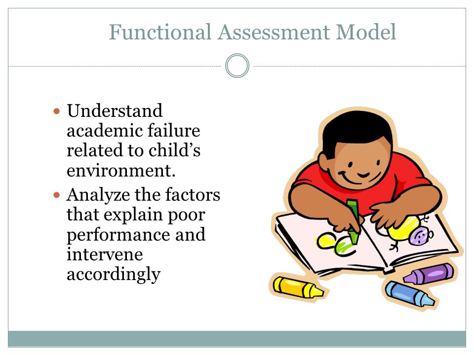 Functional Assessment Model Understand academic failure related to child's environment.