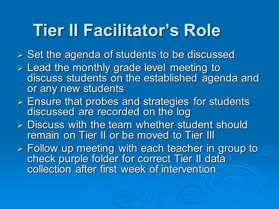 Tier II Facilitator's Role  Set the agenda of students to be discussed  Lead the monthly grade level meeting to discuss students on the established agenda and or any new students  Ensure that probes and strategies for students discussed are recorded on the log  Discuss with the team whether student should remain on Tier II or be moved to Tier III  Follow up meeting with each teacher in group to check purple folder for correct Tier II data collection after first week of intervention