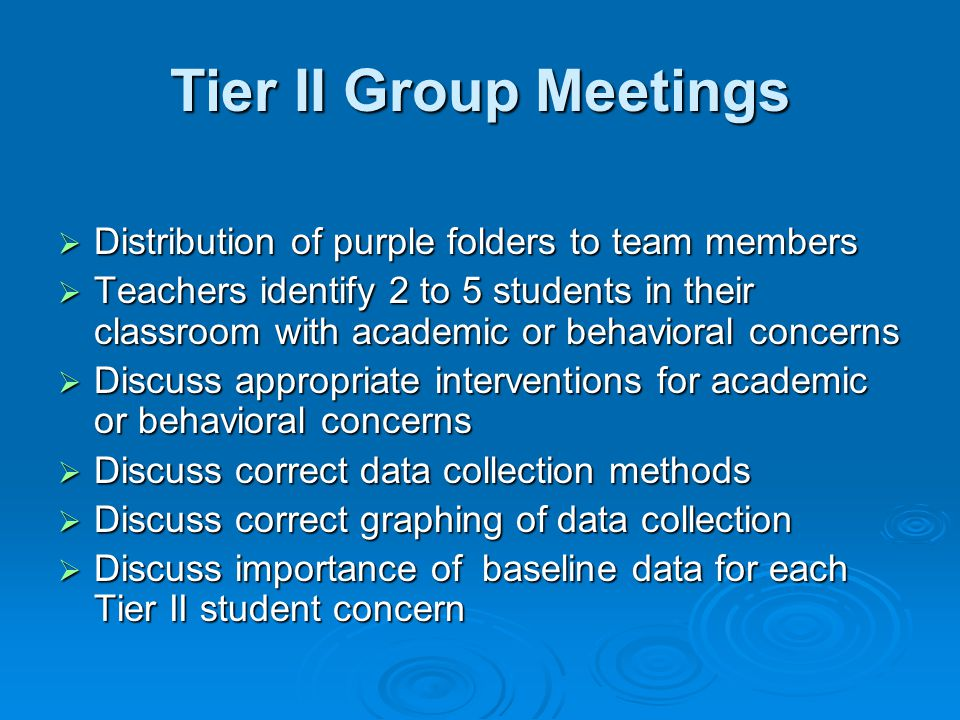 Tier II Group Meetings  Distribution of purple folders to team members  Teachers identify 2 to 5 students in their classroom with academic or behavioral concerns  Discuss appropriate interventions for academic or behavioral concerns  Discuss correct data collection methods  Discuss correct graphing of data collection  Discuss importance of baseline data for each Tier II student concern