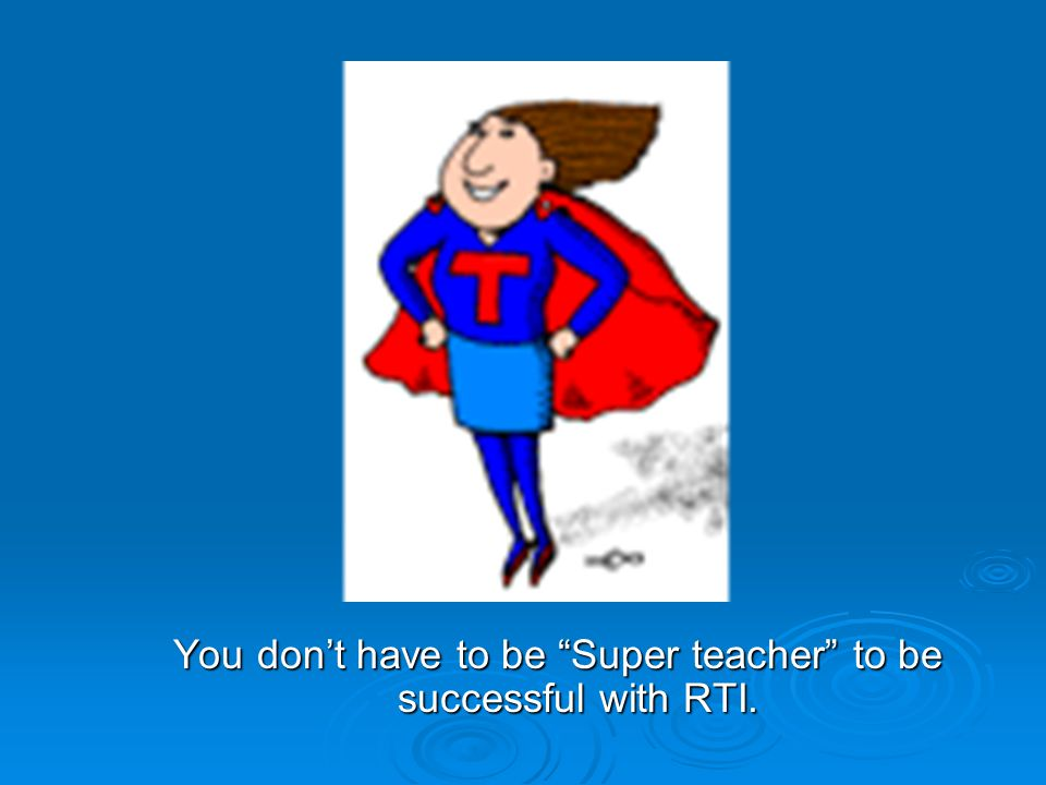 You don't have to be Super teacher to be successful with RTI.