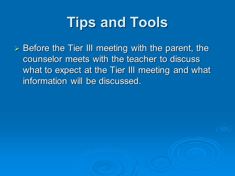 Tips and Tools  Before the Tier III meeting with the parent, the counselor meets with the teacher to discuss what to expect at the Tier III meeting and what information will be discussed.