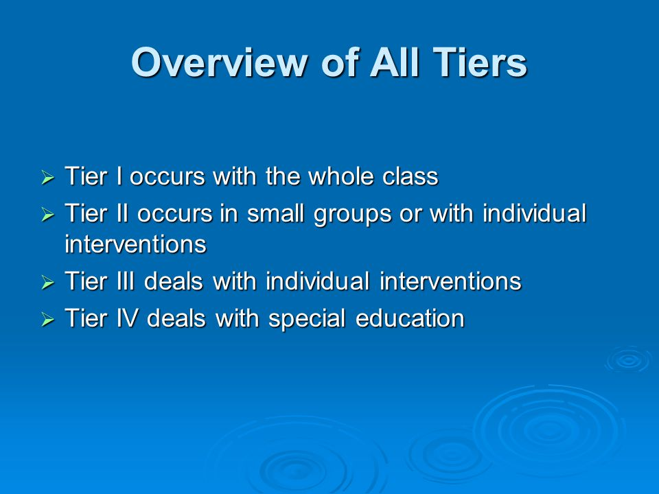 Overview of All Tiers  Tier I occurs with the whole class  Tier II occurs in small groups or with individual interventions  Tier III deals with individual interventions  Tier IV deals with special education