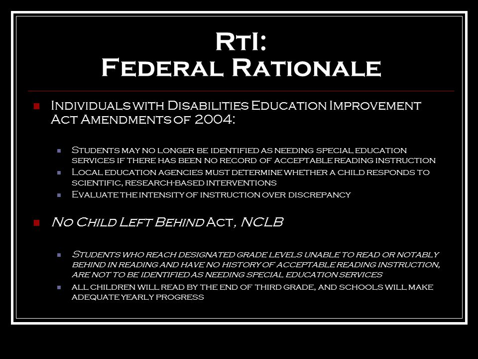 RtI: Federal Rationale Individuals with Disabilities Education Improvement Act Amendments of 2004: Students may no longer be identified as needing special education services if there has been no record of acceptable reading instruction Local education agencies must determine whether a child responds to scientific, research-based interventions Evaluate the intensity of instruction over discrepancy No Child Left Behind Act, NCLB Students who reach designated grade levels unable to read or notably behind in reading and have no history of acceptable reading instruction, are not to be identified as needing special education services all children will read by the end of third grade, and schools will make adequate yearly progress
