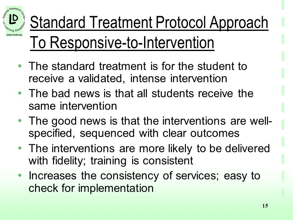 15 Standard Treatment Protocol Approach To Responsive-to-Intervention The standard treatment is for the student to receive a validated, intense intervention The bad news is that all students receive the same intervention The good news is that the interventions are well- specified, sequenced with clear outcomes The interventions are more likely to be delivered with fidelity; training is consistent Increases the consistency of services; easy to check for implementation