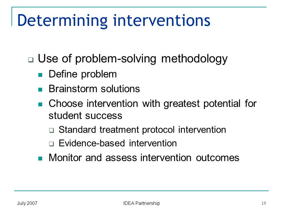 July 2007 IDEA Partnership 19 Determining interventions  Use of problem-solving methodology Define problem Brainstorm solutions Choose intervention with greatest potential for student success  Standard treatment protocol intervention  Evidence-based intervention Monitor and assess intervention outcomes