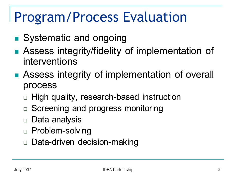 July 2007 IDEA Partnership 21 Program/Process Evaluation Systematic and ongoing Assess integrity/fidelity of implementation of interventions Assess integrity of implementation of overall process  High quality, research-based instruction  Screening and progress monitoring  Data analysis  Problem-solving  Data-driven decision-making