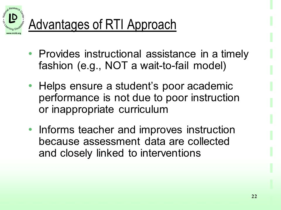 22 Advantages of RTI Approach Provides instructional assistance in a timely fashion (e.g., NOT a wait-to-fail model) Helps ensure a student's poor academic performance is not due to poor instruction or inappropriate curriculum Informs teacher and improves instruction because assessment data are collected and closely linked to interventions