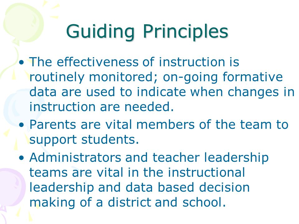Guiding Principles The effectiveness of instruction is routinely monitored; on-going formative data are used to indicate when changes in instruction are needed.
