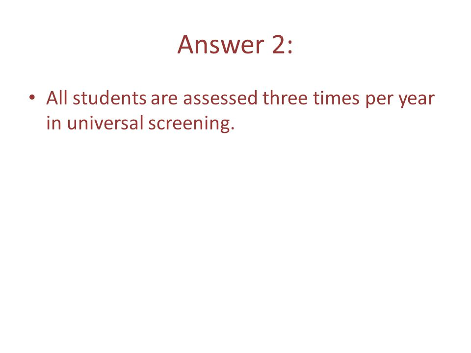 Answer 2: All students are assessed three times per year in universal screening.