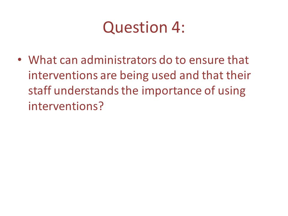 Question 4: What can administrators do to ensure that interventions are being used and that their staff understands the importance of using interventions