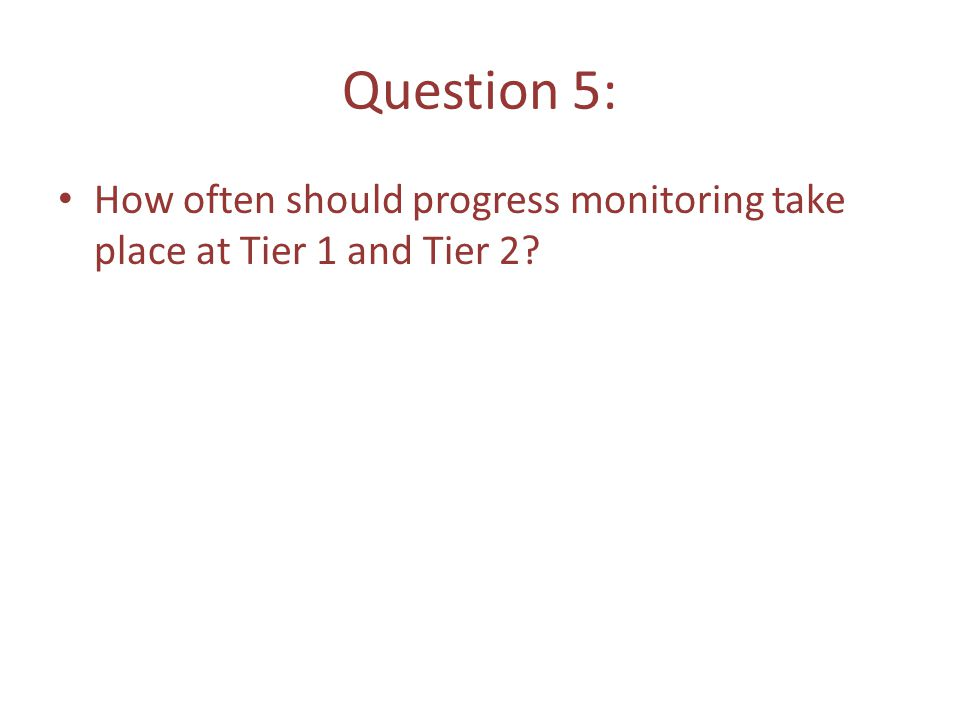 Question 5: How often should progress monitoring take place at Tier 1 and Tier 2