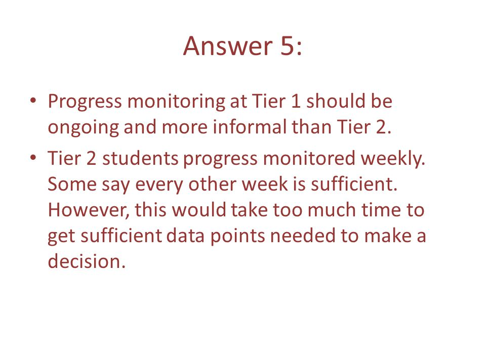 Answer 5: Progress monitoring at Tier 1 should be ongoing and more informal than Tier 2.