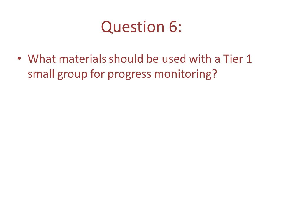 Question 6: What materials should be used with a Tier 1 small group for progress monitoring