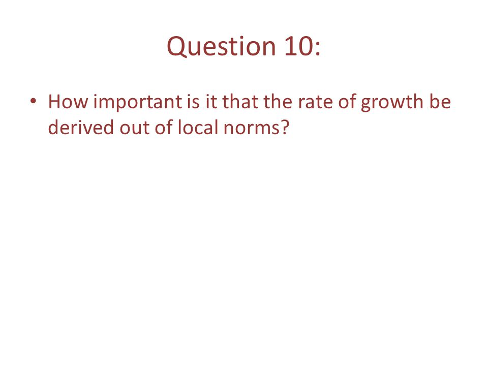 Question 10: How important is it that the rate of growth be derived out of local norms