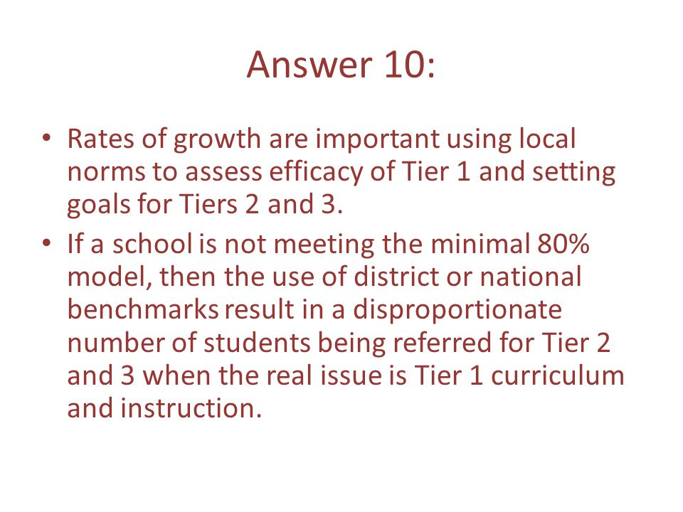 Answer 10: Rates of growth are important using local norms to assess efficacy of Tier 1 and setting goals for Tiers 2 and 3.