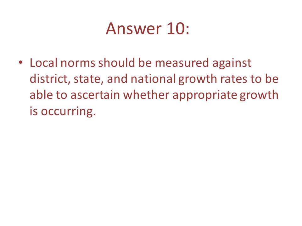 Answer 10: Local norms should be measured against district, state, and national growth rates to be able to ascertain whether appropriate growth is occurring.