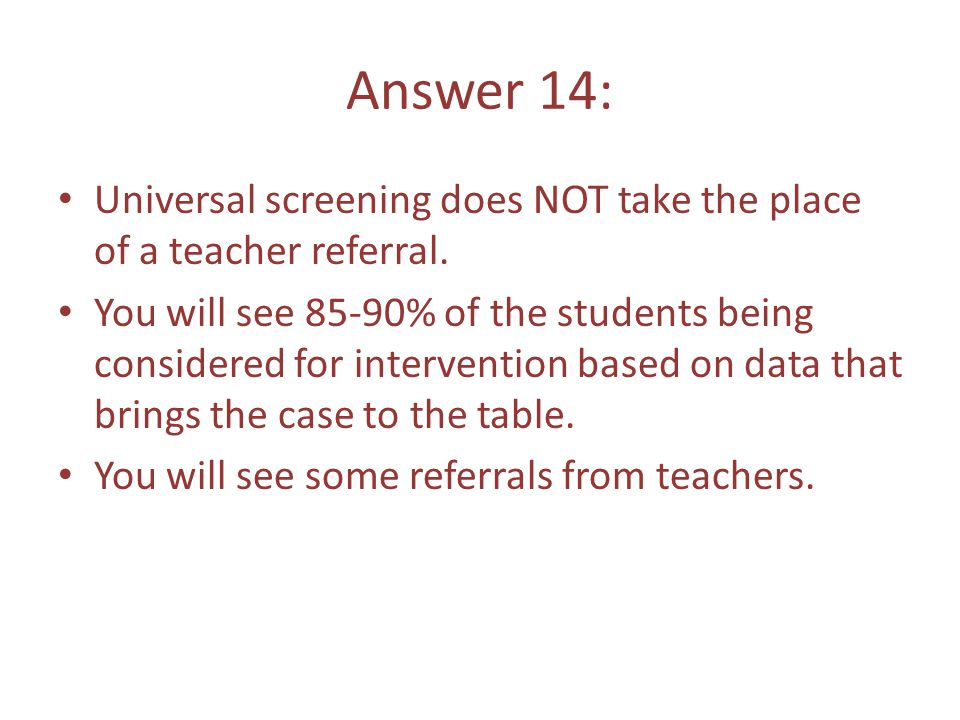 Answer 14: Universal screening does NOT take the place of a teacher referral.