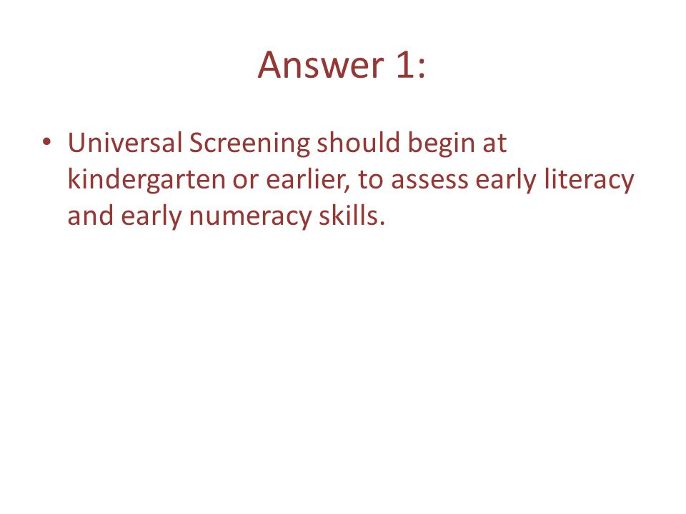 Answer 1: Universal Screening should begin at kindergarten or earlier, to assess early literacy and early numeracy skills.
