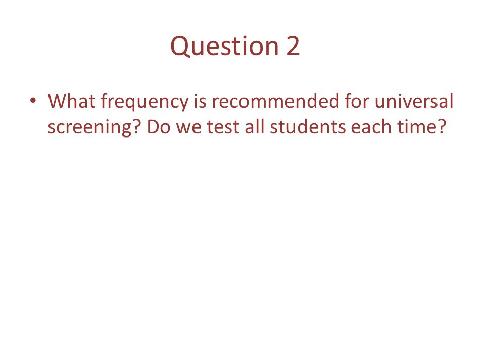 Question 2 What frequency is recommended for universal screening.