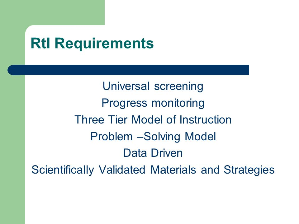 RtI Requirements Universal screening Progress monitoring Three Tier Model of Instruction Problem –Solving Model Data Driven Scientifically Validated Materials and Strategies