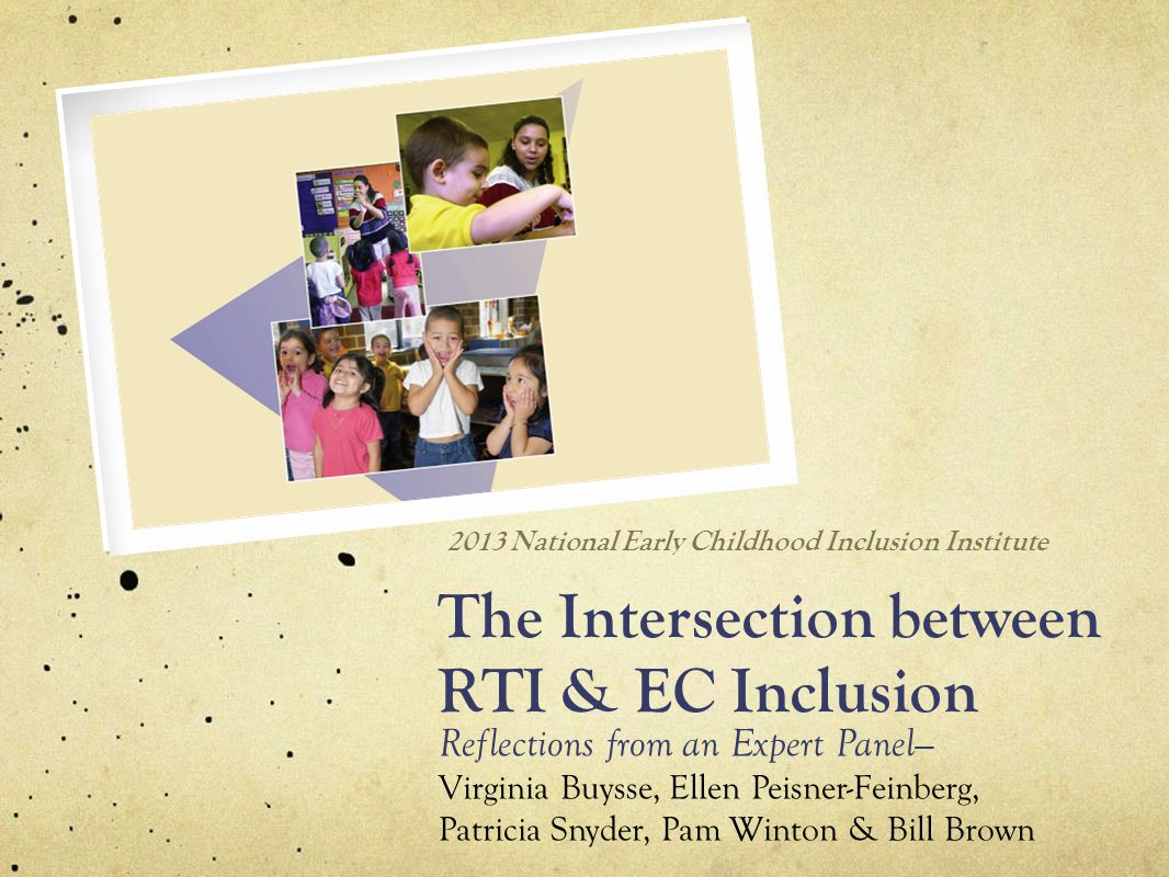 The Intersection between RTI & EC Inclusion Reflections from an Expert Panel— Virginia Buysse, Ellen Peisner-Feinberg, Patricia Snyder, Pam Winton & Bill Brown 2013 National Early Childhood Inclusion Institute