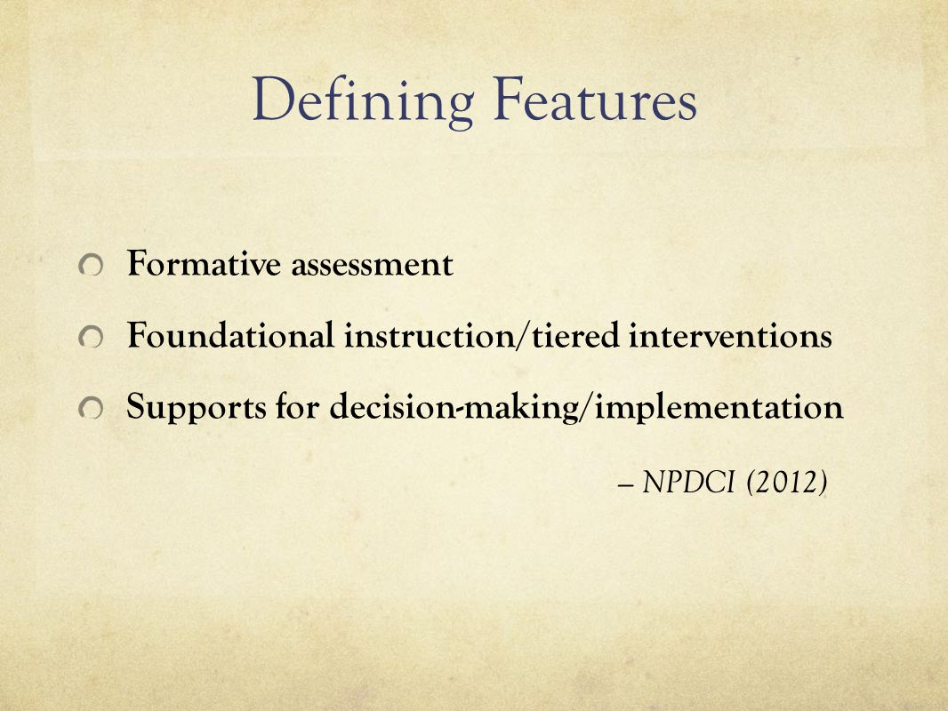 Defining Features Formative assessment Foundational instruction/tiered interventions Supports for decision-making/implementation — NPDCI (2012)