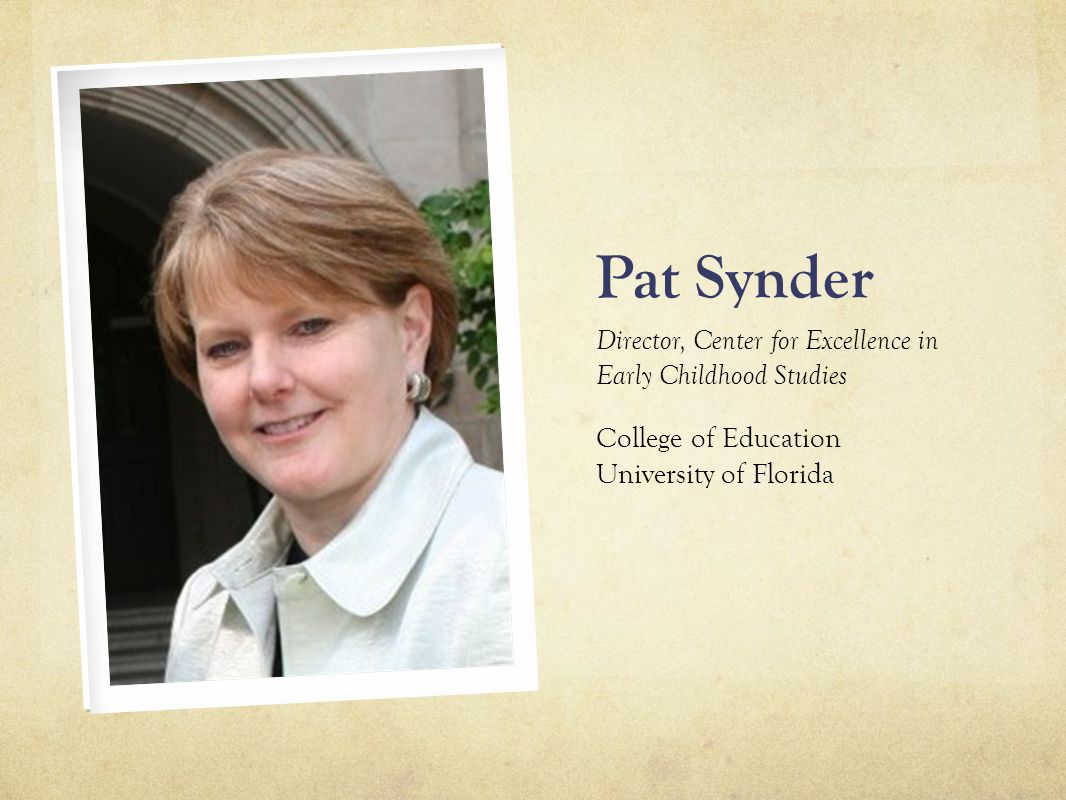 Pat Synder Director, Center for Excellence in Early Childhood Studies College of Education University of Florida