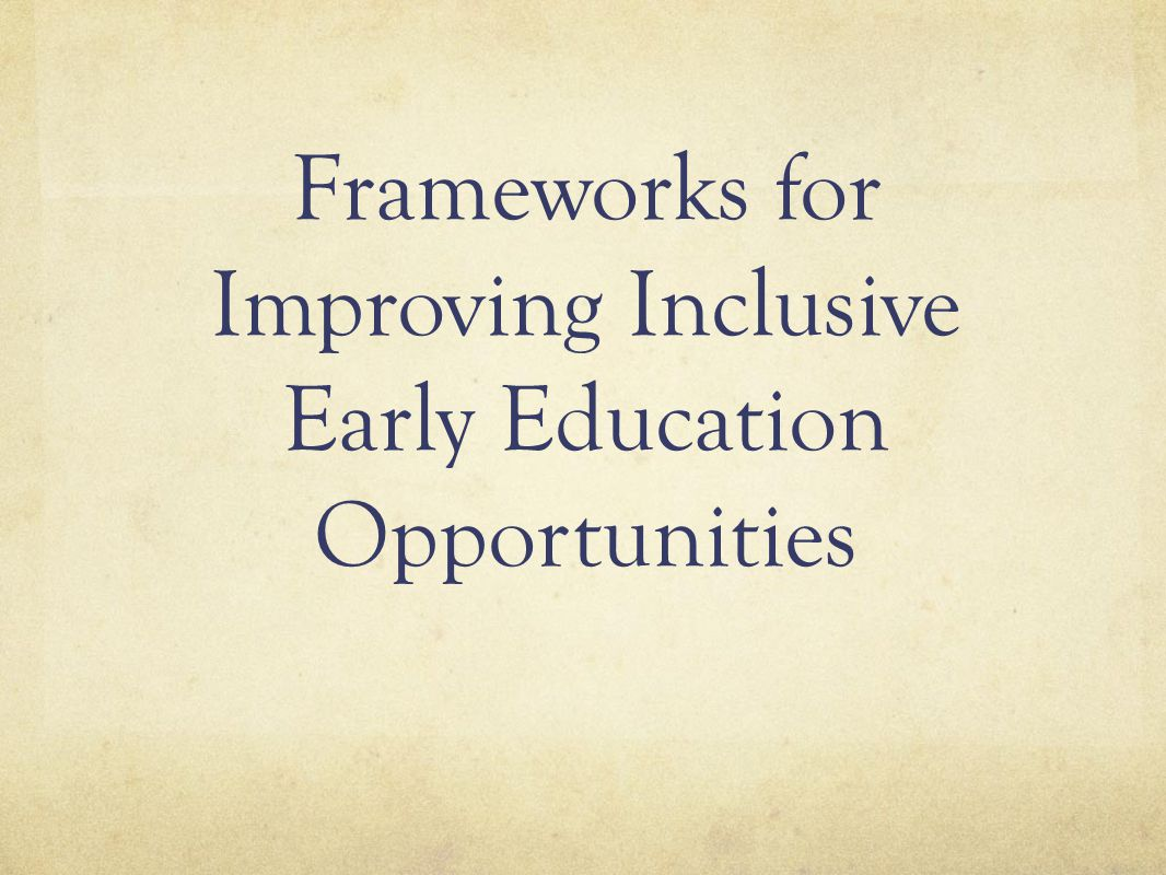 Frameworks for Improving Inclusive Early Education Opportunities