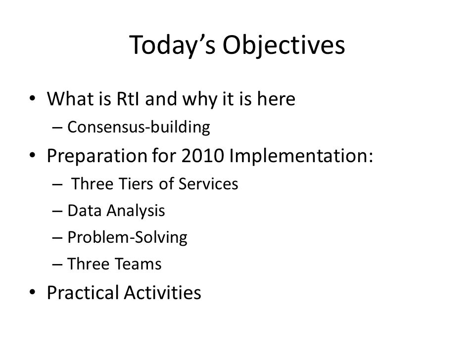 Today's Objectives What is RtI and why it is here – Consensus-building Preparation for 2010 Implementation: – Three Tiers of Services – Data Analysis – Problem-Solving – Three Teams Practical Activities