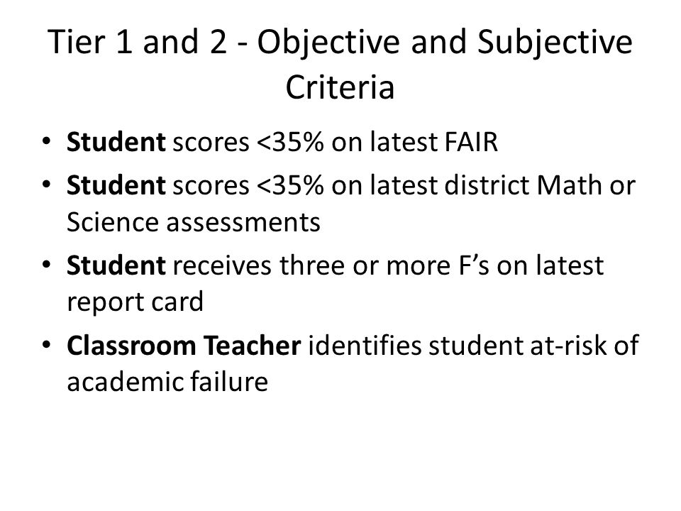 Tier 1 and 2 - Objective and Subjective Criteria Student scores <35% on latest FAIR Student scores <35% on latest district Math or Science assessments Student receives three or more F's on latest report card Classroom Teacher identifies student at-risk of academic failure