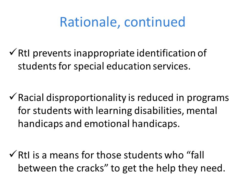 Rationale, continued RtI prevents inappropriate identification of students for special education services.