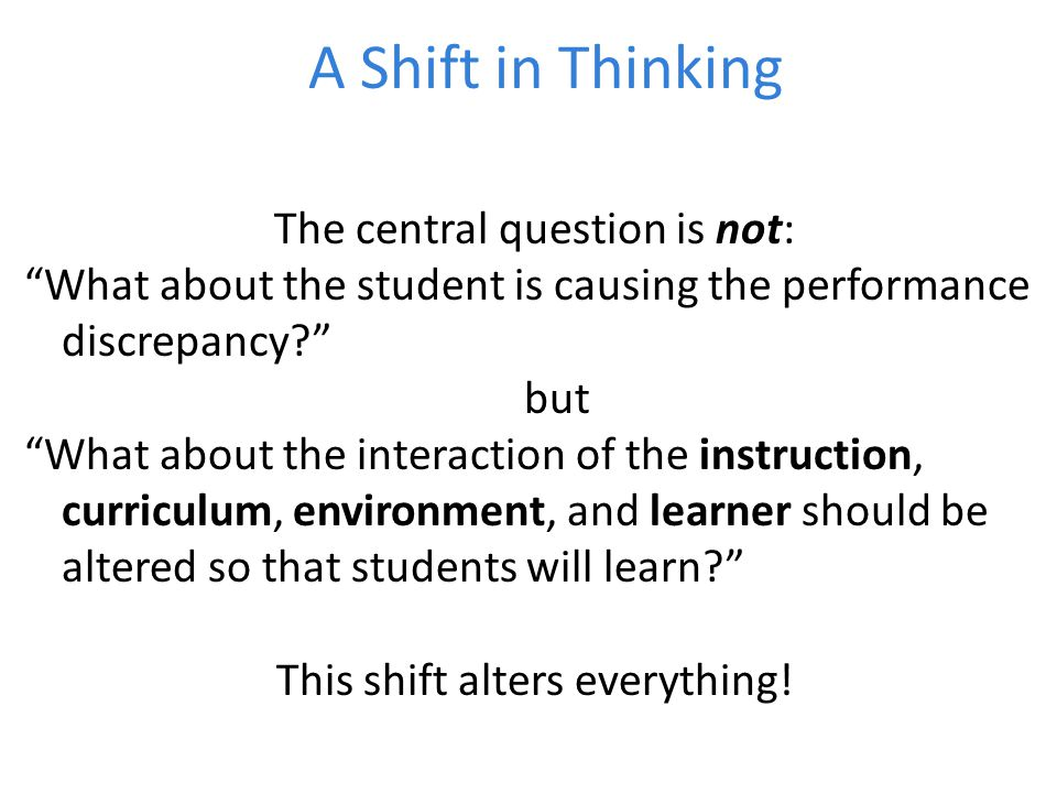 A Shift in Thinking The central question is not: What about the student is causing the performance discrepancy but What about the interaction of the instruction, curriculum, environment, and learner should be altered so that students will learn This shift alters everything!
