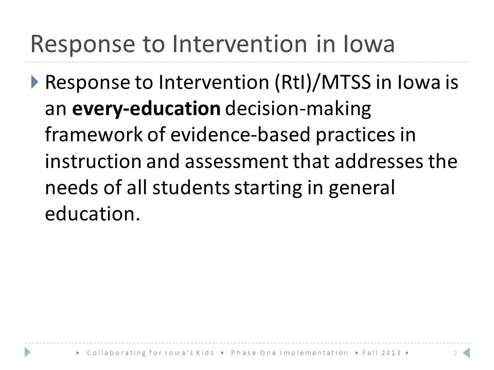 Response to Intervention in Iowa  Response to Intervention (RtI)/MTSS in Iowa is an every-education decision-making framework of evidence-based practices in instruction and assessment that addresses the needs of all students starting in general education.