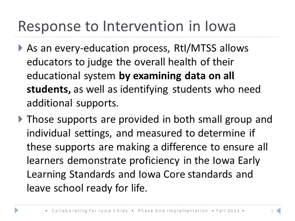 Response to Intervention in Iowa  As an every-education process, RtI/MTSS allows educators to judge the overall health of their educational system by examining data on all students, as well as identifying students who need additional supports.