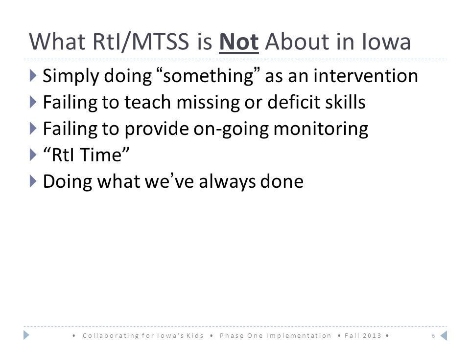 What RtI/MTSS is Not About in Iowa  Simply doing something as an intervention  Failing to teach missing or deficit skills  Failing to provide on-going monitoring  RtI Time  Doing what we've always done Collaborating for Iowa's Kids Phase One Implementation Fall