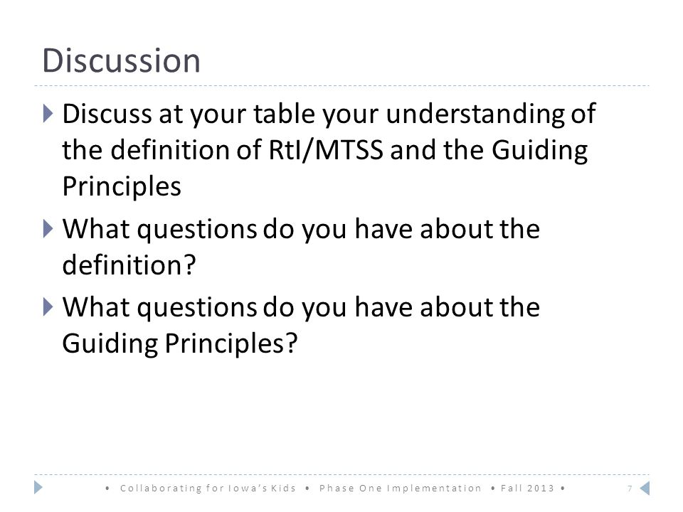 Discussion Collaborating for Iowa's Kids Phase One Implementation Fall 2013  Discuss at your table your understanding of the definition of RtI/MTSS and the Guiding Principles  What questions do you have about the definition.