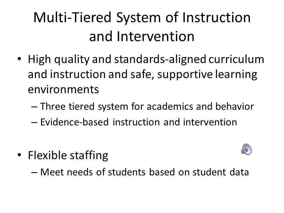 Multi-Tiered System of Instruction and Intervention High quality and standards-aligned curriculum and instruction and safe, supportive learning environments – Three tiered system for academics and behavior – Evidence-based instruction and intervention Flexible staffing – Meet needs of students based on student data