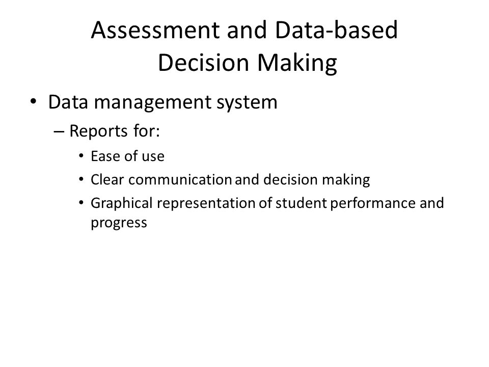Assessment and Data-based Decision Making Data management system – Reports for: Ease of use Clear communication and decision making Graphical representation of student performance and progress